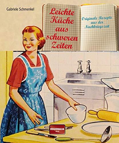 Leichte Küche aus schweren Zeiten: Originale Rezepte aus der Nachkriegszeit