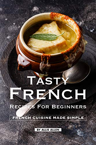 Tasty French Recipes for Beginners: French Cuisine Made Simple