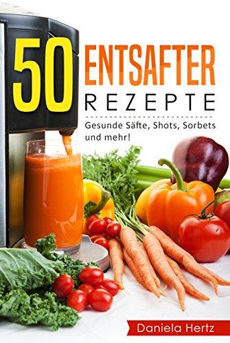 50 Entsafter Rezepte: Gesunde Säfte, Shots, Sorbets und mehr! Einfach. Lecker. Gesund. Rezepte für die Saftpresse und den Entsafter! (German Edition)