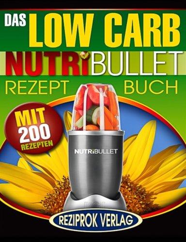 Das Low Carb Nutribullet Rezept Buch: 200 leckere und gesunde Low Carb Smoothie und Blast Rezepte