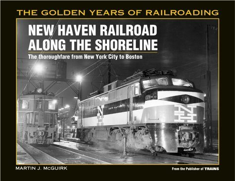 New Haven Railroad Along the Shore Line: The Thoroughfare from New York City to Boston (Golden Years of Railroading) by Martin J. McGuirk (1998-11-01)
