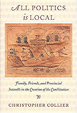 All Politics Is Local: Family, Friends, and Provincial Interests in the Creation of the Constitution by Christopher Collier (2003-10-01)