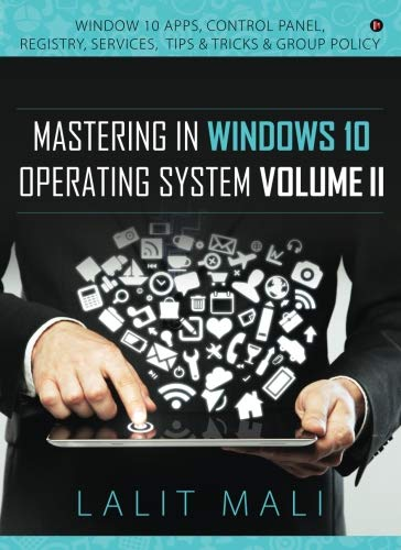 Mastering in Windows 10 Operating System Volume II: Window 10 Apps, Control Panel, Registry, Services,Tips & Tricks & Group Policy
