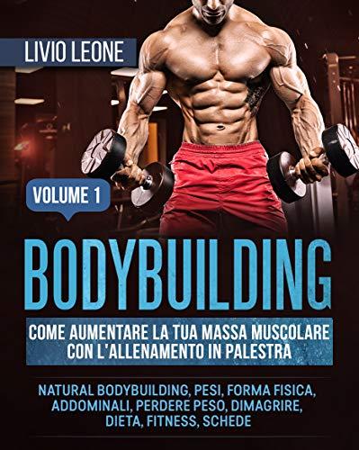 BODYBUILDING: COME AUMENTARE LA TUA MASSA MUSCOLARE CON L'ALLENAMENTO IN PALESTRA. (NATURAL BODYBUILDING, PESI, FORMA FISICA, ADDOMINALI, PERDERE PESO, ... FITNESS, SCHEDE). VOLUME 1 (Italian Edition)