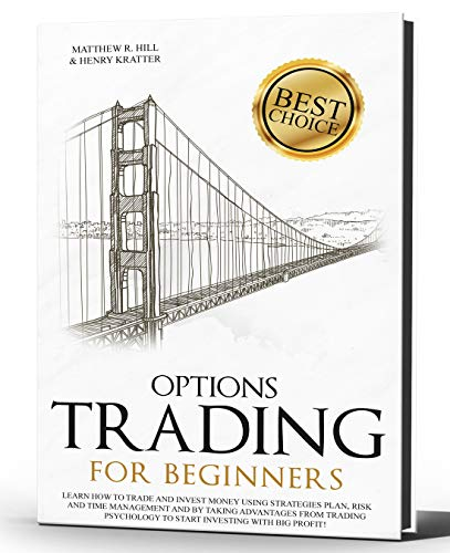 OPTIONS TRADING FOR BEGINNERS: Learn How to Trade and Invest Money with Big Profit! Thanks to Strategies Plan, Risk and Time Management, and Taking Advantages of Trading Psychology.