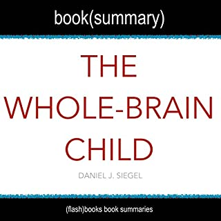 Summary of The Whole-Brain Child by Daniel J. Siegel     12 Revolutionary Strategies to Nurture Your Child's Developing Mind, Survive Everyday Parenting Struggles, and Help Your Family Thrive              By:                                                                                                                                 FlashBooks Book Summaries                               Narrated by:                                                                                                                                 Dean Bokhari                      Length: 34 mins     13 ratings     Overall 4.2
