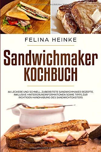 Sandwichmaker Kochbuch: 66 leckere und schnell zubereitete Sandwichmaker Rezepte. Inklusive Hintergrundinformationen sowie Tipps zur richtigen Handhabung des Sandwichtoasters