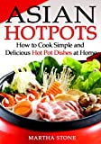 Asian Hotpots: How to Cook Simple and Delicious Hot Pot Dishes at Home (Asian Cooking Cookbook Book 1)