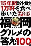 15年間 毎日外食して、1万軒を食べ歩いた「デビログ」が見つけた福岡グルメの答え 全100店
