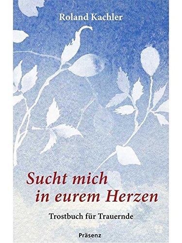 Sucht mich in eurem Herzen: Trostbuch für Trauernde