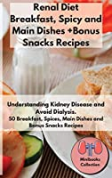 Renal Diet Breakfast, Spices and Main Dishes + Bonus Snacks Recipes: Understanding Kidney Disease and Avoid Dialysis. 50 Breakfast, Spice, Main Dishes and Bonus Snacks Recipes (Renal Diet Recipes Mini-Books Collection)