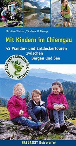 Mit Kindern im Chiemgau: 42 Wander- und Entdeckertouren zwischen Bergen und See
