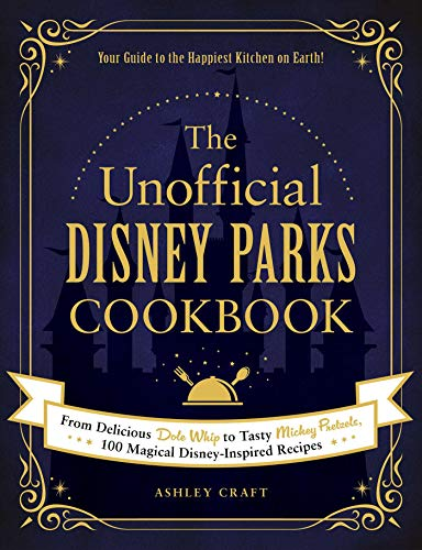 The Unofficial Disney Parks Cookbook: From Delicious Dole Whip to Tasty Mickey Pretzels, 100 Magical...