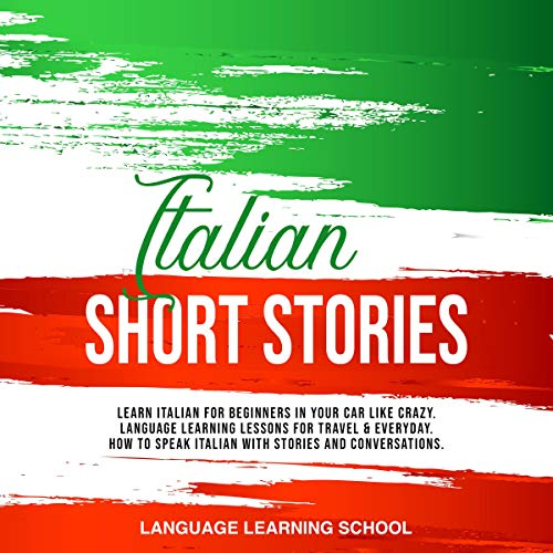 『Italian Short Stories: Learn Italian for Beginners in Your Car like Crazy. Language Learning Lessons for Travel & Everyday. How to Speak Italian with Stories and Conversations.』のカバーアート