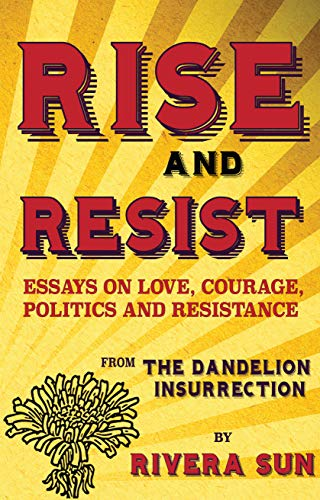 Rise and Resist: Essays on Love, Courage, Politics and Resistance from the Dandelion Insurrection by [Rivera Sun]