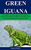 Green Iguana: The complete pet owners guide on everything you need to know about Green Iguana, Green Iguana care, diet, health, feeding, behavior and interaction (English Edition)