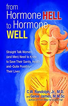 From Hormone Hell to Hormone Well: Straight Talk Women (and Men) Need to Know to Save Their Sanity, Health, and—Quite Possibly—Their Lives by [Genie James, C.   W. Randolph]