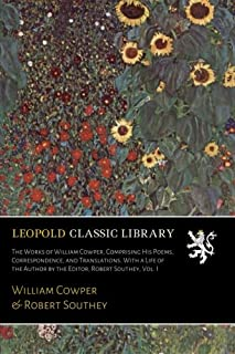 The Works of William Cowper, Comprising His Poems, Correspondence, and Translations. With a Life of the Author by the Edit...