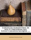 Empedocles Agrigentinus. de Vita Et Philosophia Ejus Exposit Carminum Reliquias ...... (Latin Edition)