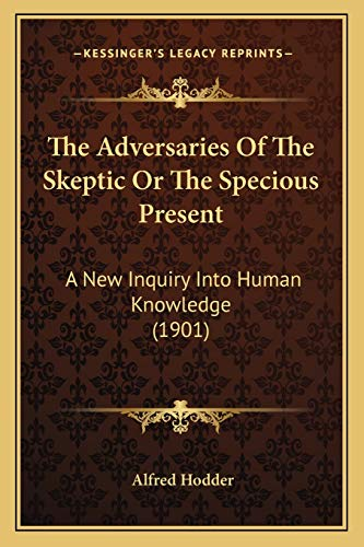 The Adversaries Of The Skeptic Or The Specious Present: A New Inquiry Into Human Knowledge (1901)