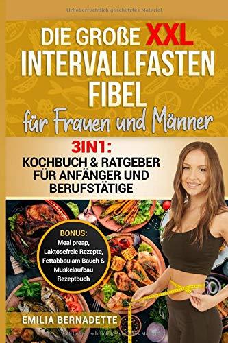 Die große XXL Intervallfasten Fibel für Frauen und Männer: 3in1: Kochbuch & Ratgeber für Anfänger und Berufstätige BONUS: Meal preap, Laktosefreie Rezepte, Fettabbau am Bauch & Muskelaufbau Rezeptbuch