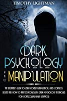 Dark Psychology and Manipulation: The Beginner's Guide to Learn Covert Manipulation, Mind Control Secrets and How to Analyze People Using Dark Psychology Techniques for Controlling Human Behavior