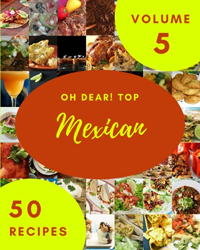 Oh Dear! Top 50 Mexican Recipes Volume 5: A Mexican Cookbook You Will Need
