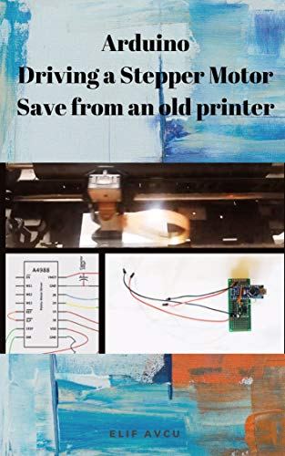 Arduino Driving a Stepper Motor Save from an old printer (English Edition)