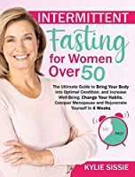 Intermittent Fasting For Women Over 50: The Ultimate Guide to Bring Your Body into Optimal Condition, and Increase Well-Being. Change Your Habits, Conquer Menopause and Rejuvenate Yourself in 4 Weeks
