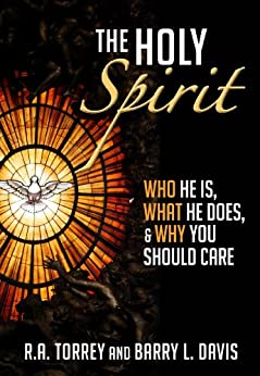 The Holy Spirit: Who He Is, What He Does, & Why You Should Care by [R.A. Torrey, Barry L. Davis]