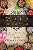 Wicca Herbal Magic: A Book On Herbalism, Teas, Magic Kitchen And Flowers