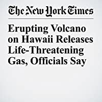 Erupting Volcano on Hawaii Releases Life-Threatening Gas, Officials Say's image
