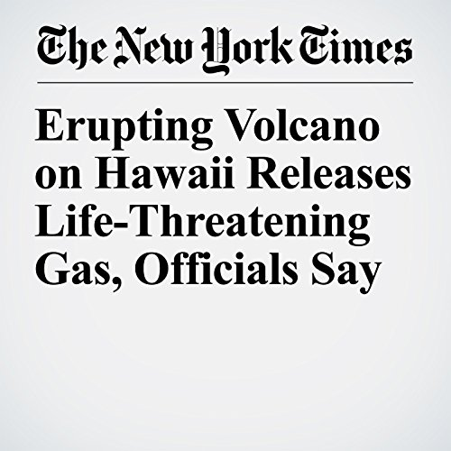 Erupting Volcano on Hawaii Releases Life-Threatening Gas, Officials Say copertina