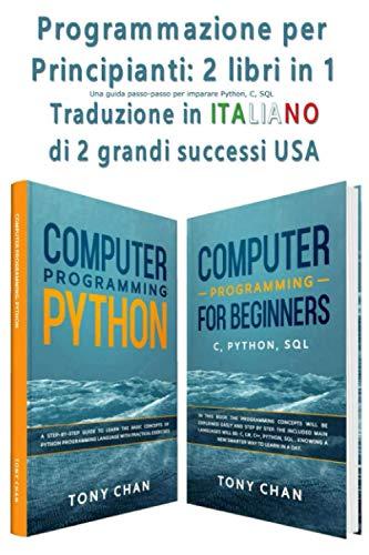 Programmazione per Principianti: 2 libri in 1: Una guida passo-passo per imparare Python, C e SQL