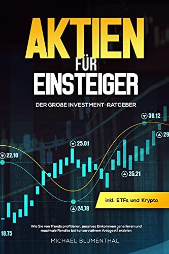 Aktien für Einsteiger: Der große Investment-Ratgeber : Wie Sie von Trends profitieren, passives Einkommen generieren und maximale Rendite bei konservativem Anlagestil erzielen inkl. ETFs und Krypto