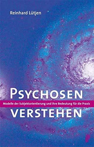 Psychosen verstehen. Modelle der Subjektorientierung und ihre Bedeutung für die Praxis