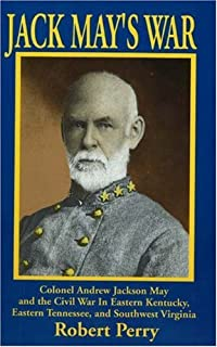 Jack Mays War: Colonel Andrew Jackson May and the Civil War in Eastern Kentucky, Eastern Tennessee, and Southwest Virginia