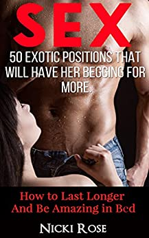 Sex: 50 Exotic Positions That Will Have Her Begging for More and Help You Last Longer (Sex Positions, Sex Guide, Sex Stories, Marriage Advice, How to have sex, Kama Sutra) by [Nicki Rose]