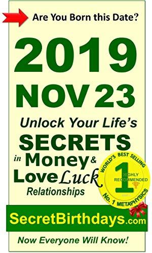 Born 2019 Nov 23? Your Birthday Secrets to Money, Love Relationships Luck: Fortune Telling Self-Help: Numerology, Horoscope, Astrology, Zodiac, Destiny ... Metaphysics (20191123) (English Edition)