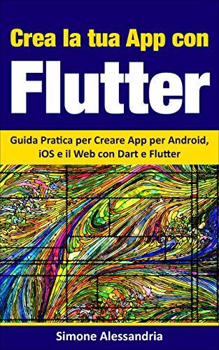 Crea la Tua App con Flutter: Guida Pratica per Creare App per Android, iOS e il Web con Dart e Flutter (Italian Edition)