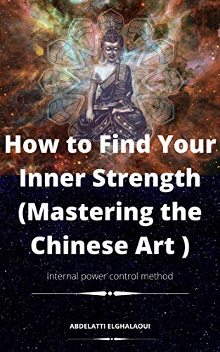 How to Find Your Inner Strength (Mastering the Chinese Art ): Internal Power Control Method (English Edition)