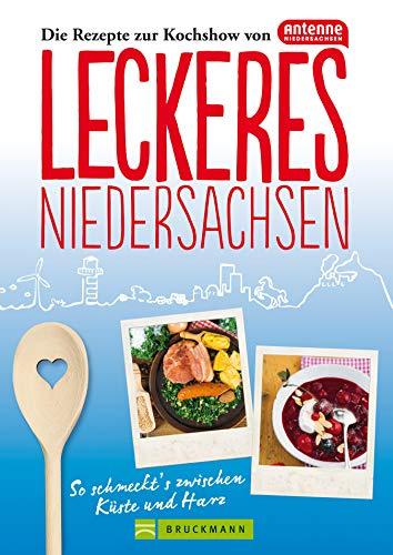 Leckeres Niedersachsen: So schmeckt´s zwischen Küste und Harz. Die Rezepte zur Kochshow von Antenne Niedersachsen in einem Kochbuch; mit Schmankerln der Niedersächsischen Küche