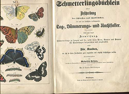 Schmetterlingsbüchlein oder Beschreibung der schönsten und schädlichen bei uns am häufigsten vorkommenden Tag-, Dämmerungs- und Nachtfalter. Nebst einer kurzen Anweisung, Schmetterlinge zu fangen und sie, nebst ihren Eiern, Raupen und Puppen für Sammlungen herzurichten und abzudrucken. Für Knaben, die sich in ihren Freistunden gern angenehm und nützlich beschäftigen wollen.