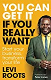 You Can Get It If You Really Want: Start your business, transform your life (English Edition)
