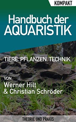 Handbuch der Aquaristik – Kompakter Ratgeber für Einsteiger: Alles über Ihr Aquarium: Tiere, Pflanzen, Technik