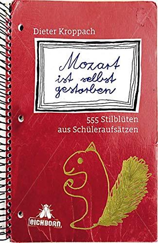 Mozart ist selbst gestorben: 555 Stilblüten aus Schüleraufsätzen