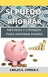 SI PUEDO AHORRAR: MÉTODOS Y CONSEJOS PARA AHORRAR DINERO (Finanzas personales)