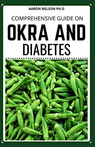 COMPREHENSIVE GUIDE ON OKRA AND DIABETES: PERFECT GUIDE FOR OKRA AND DIABETES TO REMAIN HEALTHY