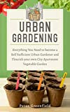 Urban Gardening: Everything You Need to become a Self Sufficient Urban Gardener and Flourish your own City Apartment Vegetable Garden