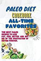 Paleo Diet Cookbook All-Time Favorites: The Best Paleo Recipes To Lose Fat, Feel Better And Get Rid Of The Frustration Of Dieting Forever.